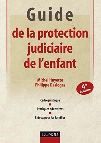 Guide de la protection judiciaire de l'enfant - 4ème édition: Cadre juridique - Pratiques éducatives - Enjeux pour les familles