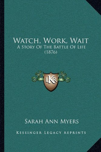Watch, Work, Wait: A Story of the Battle of Life (1876) a Story of the Battle of Life (1876)