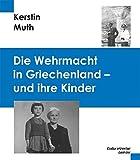Die Wehrmacht in Griechenland - und Ihre Kinder - Kerstin Muth