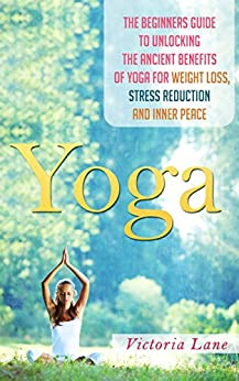Yoga: Unlock the Ancient Benefits of Yoga for Weight Loss, Stress Reduction and Inner Peace (Yoga - Yoga for Beginners - Stress Reduction - Inner Calm - Relaxation Techniques) by [Lane, Victoria]