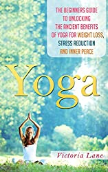 Yoga: Unlock the Ancient Benefits of Yoga for Weight Loss, Stress Reduction and Inner Peace (Yoga - Yoga for Beginners - Stress Reduction - Inner Calm - Relaxation Techniques) (English Edition)