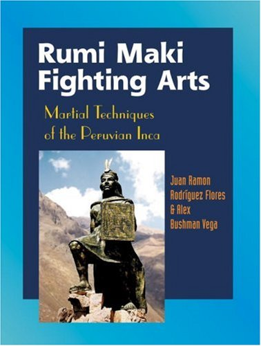 Rumi Maki Fighting Arts: Martial Techniques of the Peruvian Inca: The Complete History and Martial Techniques of the Peruvian Inca