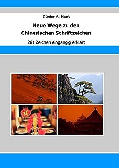 Neue Wege zu den Chinesischen Schriftzeichen: 281 Zeichen eingängig erklärt