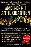 ABNEHMEN MIT ANTIOXIDANTIEN - Dauerhaft und gesund Gewicht verlieren mit dem neuen Erfolgskonzept: Maximale Fettverbrennung und Stoffwechsel Beschleunigung ohne Sport!