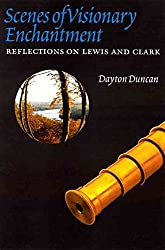 [Scenes of Visionary Enchantment: Reflections on Lewis and Clark] (By: Dayton Duncan) [published: May, 2004]