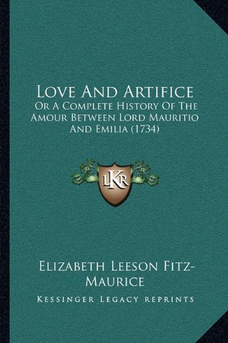 Love and Artifice: Or a Complete History of the Amour Between Lord Mauritio and Emilia (1734)