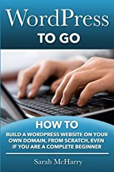 WordPress To Go: How To Build A WordPress Website On Your Own Domain, From Scratch, Even If You Are A Complete Beginner by Sarah McHarry (2013-05-07)