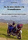 Scarica Libro Io la mia moto e la Transilvania Racconto semiserio di una bella avventura (PDF,EPUB,MOBI) Online Italiano Gratis