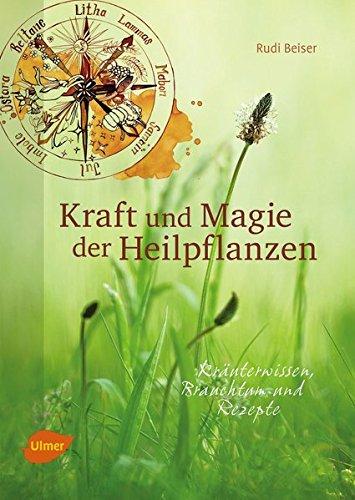 Kraft und Magie der Heilpflanzen: Kräuterwissen, Brauchtum und Rezepte