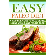 Easy Paleo Diet: A Beginner's Guide to paleo dieting, losing weight, and feeling good (English Edition)