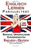Englisch Lernen Paralleltext - Bilingual Einfache, unterhaltsame Geschichten (Deutsch - Englisch) (Englisch Lernen mit Paralleltext)