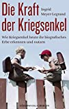 Die Kraft der Kriegsenkel: Wie Kriegsenkel heute ihr biografisches Erbe erkennen und nutzen - Ingrid Meyer-Legrand