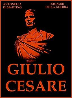 Giulio Cesare: Il Primo dei Cesari (I Signori della Guerra Vol. 21) di [Di Martino, Antonella]