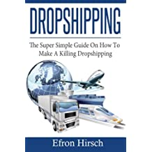 Dropshipping: The Super Simple Guide On How To Make A Killing Dropshipping (Dropshpping for Beginners, Dropshipping Suppliers, Dropshipping Guide, Dropshipping List)