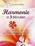 Harmonie in 3 Minuten: 36 Heilübungen für eine kraftvolle Lebensgestaltung