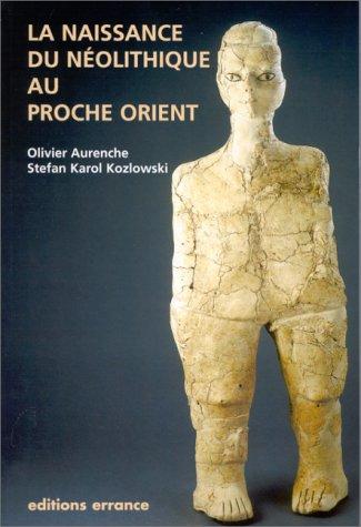 La naissance du Néolithique au Proche-Orient ou Le paradis perdu par Olivier Aurenche