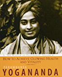 How to Achieve Glowing Health and Vitality, The Wisdom of Yogananda, Volume 6