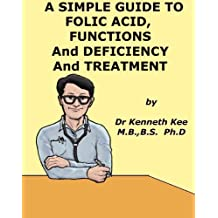 A Simple Guide to Folic Acid, Functions, Deficiency and Treatment (A Simple Guide to Medical Conditions)