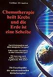 Chemotherapie heilt Krebs und die Erde ist eine Scheibe: Enzyklopädie der unkonventionellen Krebstherapien - Lothar Hirneise