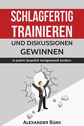 Schlagfertig trainieren und Diskussionen gewinnen: in jedem Gespräch wortgewandt kontern (Kontern, Rhetorik, wortgewandt 1)