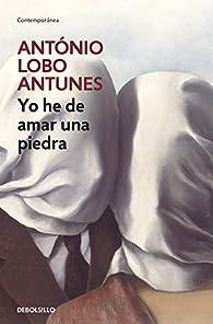 Yo he de amar una piedra par  Antonio Lobo Antunes