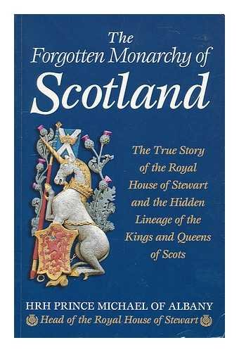 The forgotten monarchy of Scotland : the true story of the Royal House of Stewart and the hidden lineage of the Kings and Queens of Scots