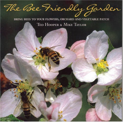 The Bee Friendly Garden: Bring Bees to Your Flowers, Orchard, and Vegetable Patch by Ted Hooper (2006-09-07)