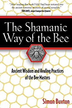 The Shamanic Way of the Bee: Ancient Wisdom and Healing Practices of the Bee Masters (English Edition) di [Buxton, Simon]
