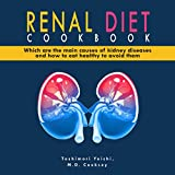 Renal Diet Cookbook: Which Are the Main Causes of Kidney Diseases and How to Eat Healthy to Avoid Them