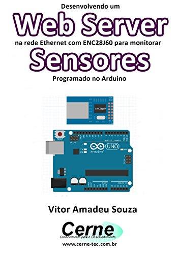 Desenvolvendo um Web Server na rede Ethernet com ENC28J60 para monitorar Sensores Programado no Arduino (Portuguese Edition) por Vitor Amadeu  Souza