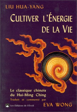 CULTIVER L'ENERGIE DE LA VIE. Le traité du Hui-Ming Ching par Hua-yang Liu