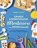 Grands apprentissages Montessori pour petites mains: 70 ateliers Montessori et 60 recettes pour des enfants autonomes et épanouis !...