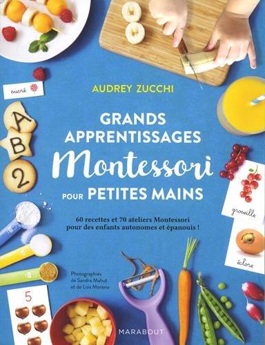 Grands apprentissages Montessori pour petites mains : 70 ateliers Montessori et 60 recettes pour des enfants autonomes et épanouis !