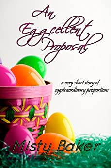 An Eggcellent Proposal: a very short story of eggstraordinary proportions (English Edition) par [Baker, Misty]