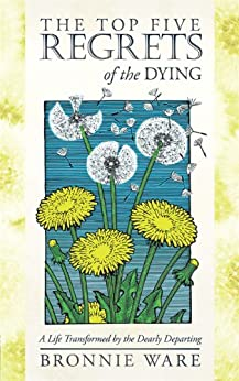 The Top Five Regrets of the Dying: A Life Transformed by the Dearly Departing by [Ware, Bronnie]