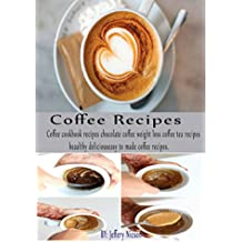 Coffee Recipes: Coffee cookbook Recipes: Chocolate coffee, weight loss coffee, tea recipes Healthy, Delicious and Easy to Made Coffee Recipes. (English Edition)
