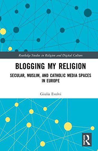 Blogging My Religion: Religious and Secular Media Spaces in Europe (Routledge Studies in Religion and Digital Culture)