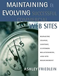 Maintaining and Evolving Successful Commercial Web Sites: Managing Change, Content, Customer Relationships, and Site Measurement (The Morgan Kaufmann Series in Data Management Systems) by Ashley Friedlein (2002-12-24)