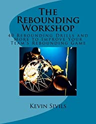 The Rebounding Workshop: 40 Rebounding Drills and More to Improve Your Team's Rebounding Game by Kevin Sivils (2012-12-03)