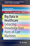 Big Data in Healthcare: Extracting Knowledge from Point-of-Care Machines (SpringerBriefs in Pharmaceutical Science & Drug Development)