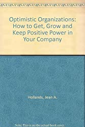 Optimistic Organizations: How to Get, Grow and Keep Positive Power in Your Company