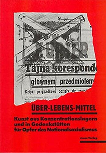 Über-Lebens-Mittel: Kunst aus Konzentrationslagern und in Gedenkstätten für Opfer des Nationalsozialismus