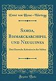Samoa, Bismarckarchipel und Neuguinea: Drei Deutsche Kolonien in der Südsee (Classic Reprint) -