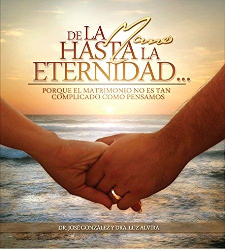 De la Mano Hasta la Eternidad: Porque el matrimonio no es tan complicado como pensamos. por Jose Gonzalez