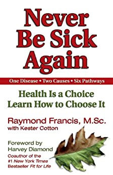 Never Be Sick Again: Health Is a Choice, Learn How to Choose It di [Francis, Raymond]