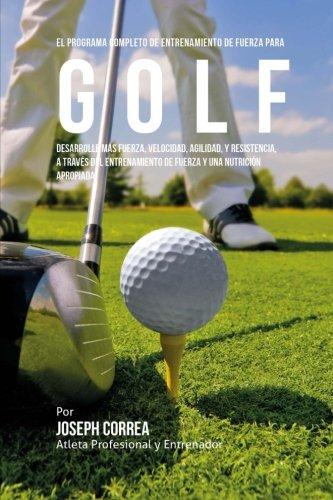 El Programa Completo de Entrenamiento de Fuerza Para Golf: Desarrolle Mas Fuerza, Velocidad, Agilidad, y Resistencia, a Traves del Entrenamiento de Fu por Corre (Atleta Profesional y. Entrenador)