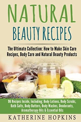 Natural Beauty Recipes: The Ultimate Collection: How to Make Skin Care Recipes, Body Care and Natural Beauty Products: 96 Recipes Inside, Including; ... Recipes, Beauty Products, Homemade (96 Natural)
