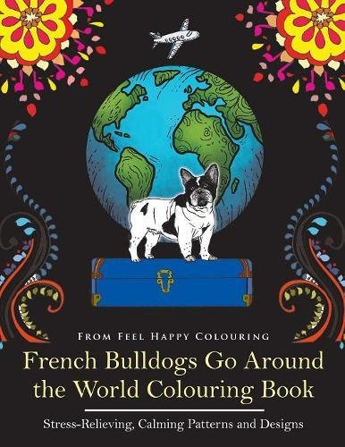 French Bulldogs Go Around the World Colouring Book: Stress-Relieving, Calming Patterns and Designs Volume 1: Frenchies Colouring Book - Perfect ... Bulldog Gifts Idea for Adults and Older Kids