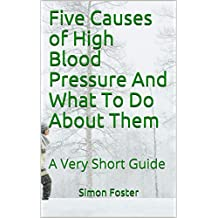 Five Causes of High Blood Pressure And What To Do About Them: A Very Short Guide
