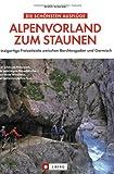 Alpenvorland zum Staunen: Einzigartige Freizeitziele zwischen Berchtesgaden und Garmisch - Armin Scheider